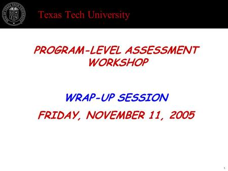 Texas Tech University PROGRAM-LEVEL ASSESSMENT WORKSHOP WRAP-UP SESSION FRIDAY, NOVEMBER 11, 2005 1.