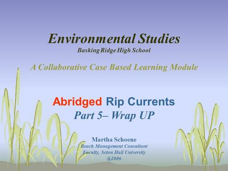 Environmental Studies Basking Ridge High School A Collaborative Case Based Learning Module Abridged Rip Currents Part 5– Wrap UP Martha Schoene Beach Management.