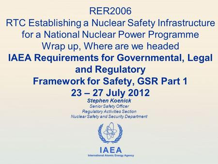 IAEA International Atomic Energy Agency RER2006 RTC Establishing a Nuclear Safety Infrastructure for a National Nuclear Power Programme Wrap up, Where.