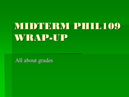 MIDTERM PHIL109 WRAP-UP All about grades. SCANTRON AND ESSAY  Part 1, Scantron, max. 50 points  Part 2, 5 Short Answers, max 50 points  Total: max.