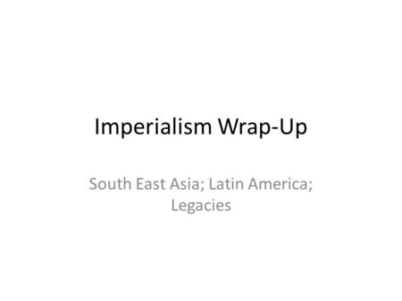 Imperialism Wrap-Up South East Asia; Latin America; Legacies.