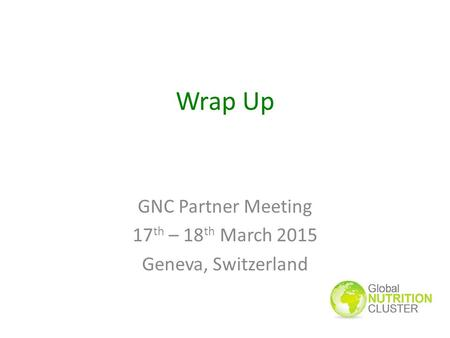Wrap Up GNC Partner Meeting 17 th – 18 th March 2015 Geneva, Switzerland.