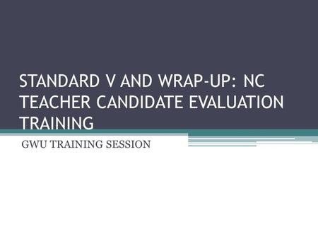 STANDARD V AND WRAP-UP: NC TEACHER CANDIDATE EVALUATION TRAINING GWU TRAINING SESSION.