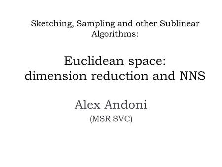 Sketching, Sampling and other Sublinear Algorithms: Euclidean space: dimension reduction and NNS Alex Andoni (MSR SVC)
