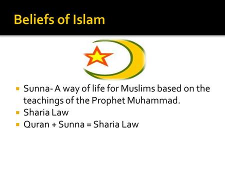  Sunna- A way of life for Muslims based on the teachings of the Prophet Muhammad.  Sharia Law  Quran + Sunna = Sharia Law.