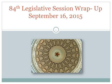 84 th Legislative Session Wrap- Up September 16, 2015 1.