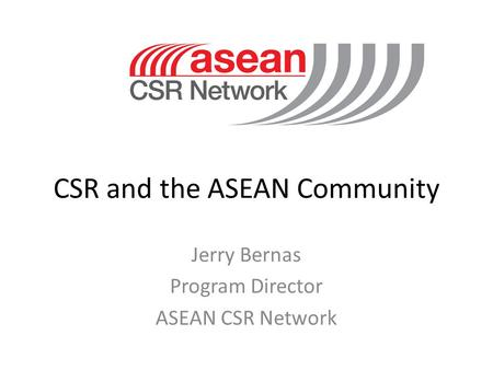 CSR and the ASEAN Community Jerry Bernas Program Director ASEAN CSR Network.