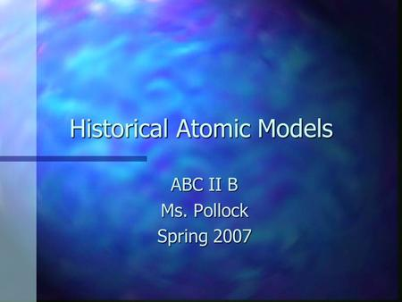 Historical Atomic Models ABC II B Ms. Pollock Spring 2007.