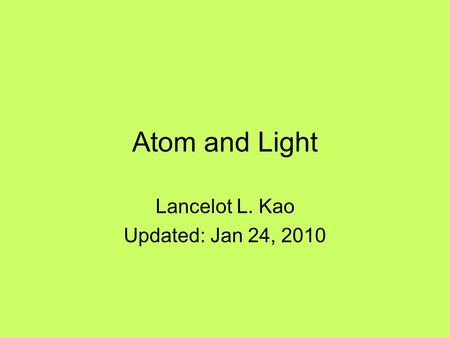 Atom and Light Lancelot L. Kao Updated: Jan 24, 2010.