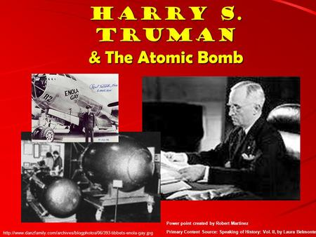 Harry S. Truman & The Atomic Bomb Power point created by Robert Martinez Primary Content Source: Speaking of History: Vol. II, by Laura Belmonte