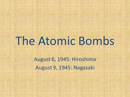 The Atomic Bombs August 6, 1945: Hiroshima August 9, 1945: Nagasaki.