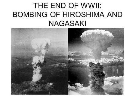 THE END OF WWII: BOMBING OF HIROSHIMA AND NAGASAKI.