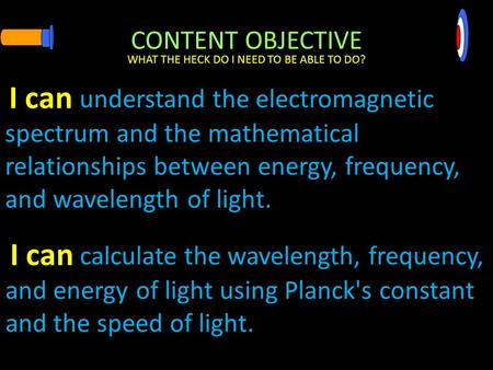 CONTENT OBJECTIVE understand the electromagnetic spectrum and the mathematical relationships between energy, frequency, and wavelength of light. WHAT.