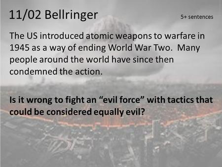 11/02 Bellringer 5+ sentences The US introduced atomic weapons to warfare in 1945 as a way of ending World War Two. Many people around the world have since.