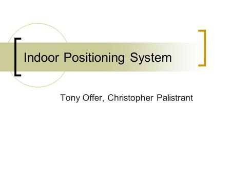 Indoor Positioning System Tony Offer, Christopher Palistrant.