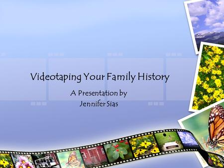 Videotaping Your Family History A Presentation by Jennifer Sias.