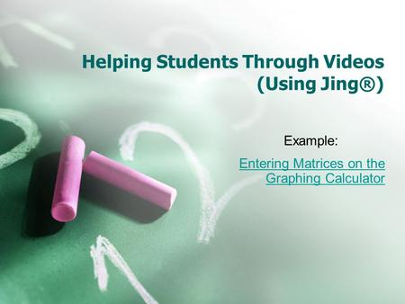 Helping Students Through Videos (Using Jing®) Example: Entering Matrices on the Graphing Calculator.