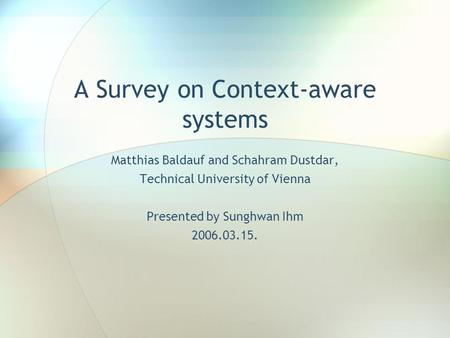 A Survey on Context-aware systems Matthias Baldauf and Schahram Dustdar, Technical University of Vienna Presented by Sunghwan Ihm 2006.03.15.