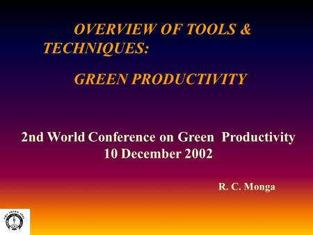 OVERVIEW OF TOOLS & TECHNIQUES: GREEN PRODUCTIVITY R. C. Monga 2nd World Conference on Green Productivity 10 December 2002.