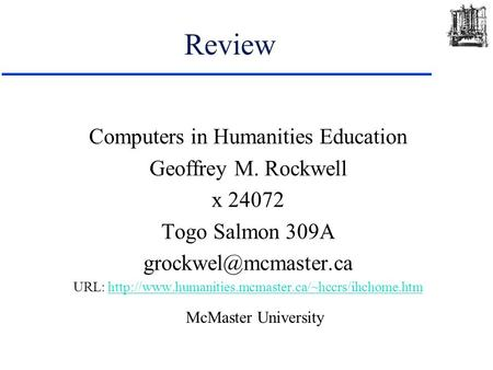 Review Computers in Humanities Education Geoffrey M. Rockwell x 24072 Togo Salmon 309A URL: