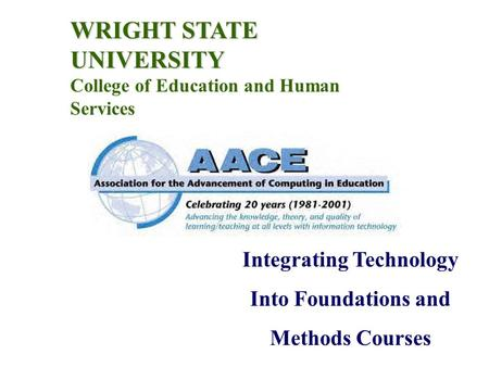 WRIGHT STATE UNIVERSITY College of Education and Human Services Integrating Technology Into Foundations and Methods Courses.