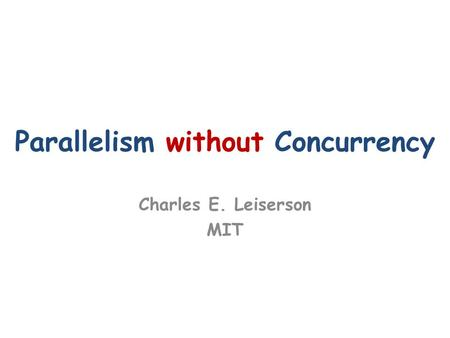 Parallelism without Concurrency Charles E. Leiserson MIT.