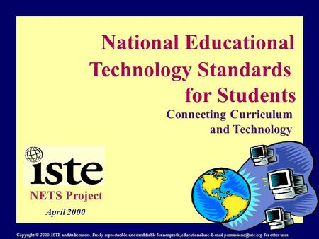 National Educational Technology Standards for Students Connecting Curriculum and Technology NETS Project April 2000 Copyright © 2000, ISTE and its licensors.