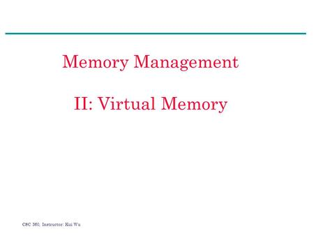 CSC 360, Instructor: Kui Wu Memory Management II: Virtual Memory.
