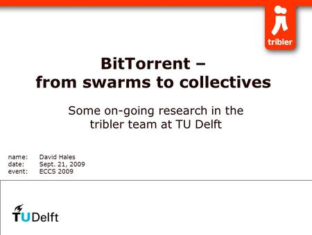 BitTorrent – from swarms to collectives Some on-going research in the tribler team at TU Delft name:David Hales date:Sept. 21, 2009 event:ECCS 2009.