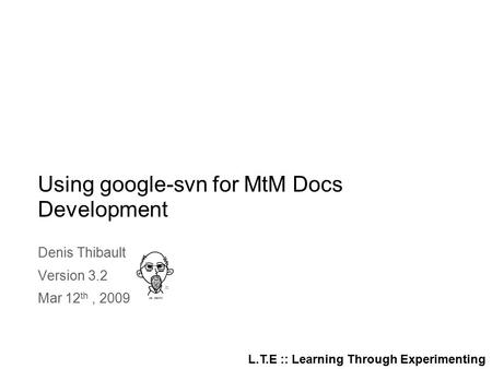 L.T.E :: Learning Through Experimenting Using google-svn for MtM Docs Development Denis Thibault Version 3.2 Mar 12 th, 2009.