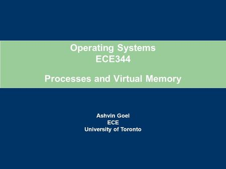 Operating Systems ECE344 Ashvin Goel ECE University of Toronto Processes and Virtual Memory.