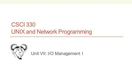 CSCI 330 UNIX and Network Programming Unit VII: I/O Management I.