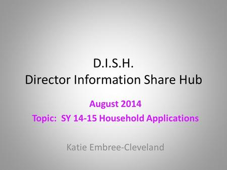 D.I.S.H. Director Information Share Hub August 2014 Topic: SY 14-15 Household Applications Katie Embree-Cleveland.
