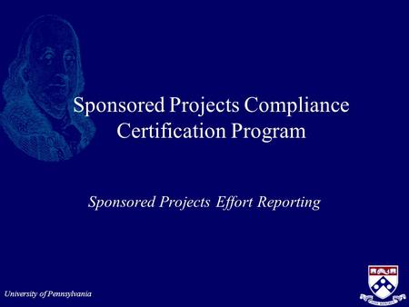 University of Pennsylvania Sponsored Projects Compliance Certification Program Sponsored Projects Effort Reporting.