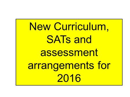 New Curriculum, SATs and assessment arrangements for 2016.
