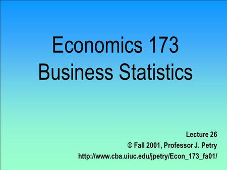 Economics 173 Business Statistics Lecture 26 © Fall 2001, Professor J. Petry