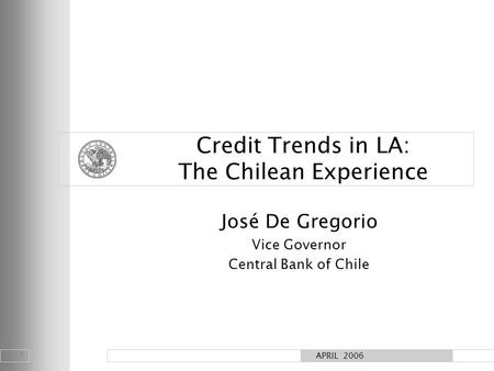 1 APRIL 2006 Credit Trends in LA: The Chilean Experience José De Gregorio Vice Governor Central Bank of Chile.