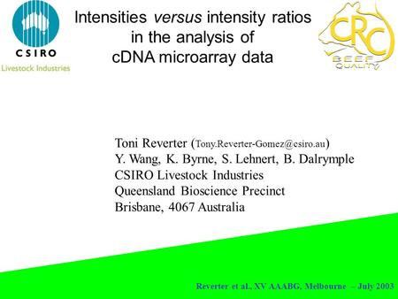 Reverter et al., XV AAABG, Melbourne – July 2003 Intensities versus intensity ratios in the analysis of cDNA microarray data Toni Reverter (