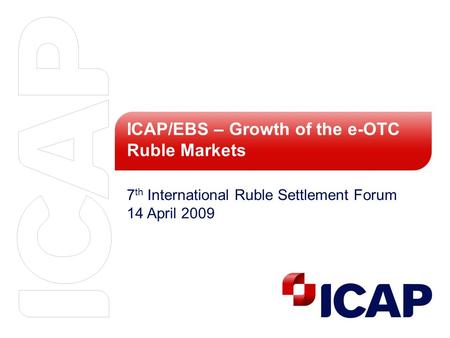 ICAP/EBS – Growth of the e-OTC Ruble Markets 7 th International Ruble Settlement Forum 14 April 2009.