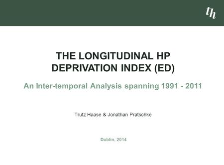 Trutz Haase & Jonathan Pratschke THE LONGITUDINAL HP DEPRIVATION INDEX (ED) An Inter-temporal Analysis spanning 1991 - 2011 Dublin, 2014.