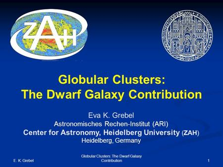 E. K. Grebel Globular Clusters: The Dwarf Galaxy Contribution1 Globular Clusters: The Dwarf Galaxy Contribution Eva K. Grebel Astronomisches Rechen-Institut.