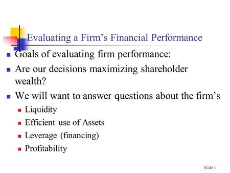 Slide 1 Evaluating a Firm's Financial Performance Goals of evaluating firm performance: Are our decisions maximizing shareholder wealth? We will want to.