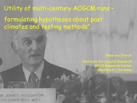 Utility of multi-century AOGCM runs – formulating hypotheses about past climates and testing methods. Hans von Storch Institute for Coastal Research GKSS.