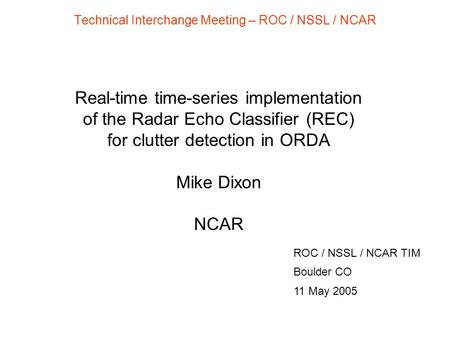 Technical Interchange Meeting – ROC / NSSL / NCAR ROC / NSSL / NCAR TIM Boulder CO 11 May 2005 Real-time time-series implementation of the Radar Echo Classifier.