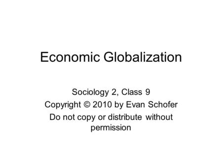 Economic Globalization Sociology 2, Class 9 Copyright © 2010 by Evan Schofer Do not copy or distribute without permission.