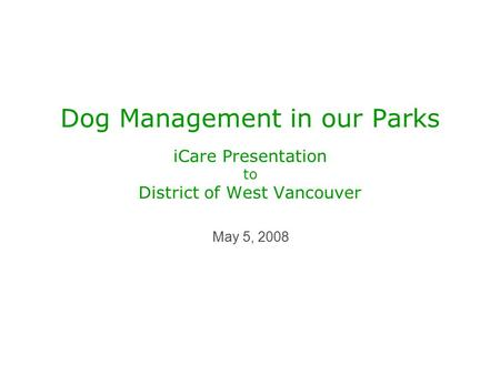 Dog Management in our Parks iCare Presentation to District of West Vancouver May 5, 2008.