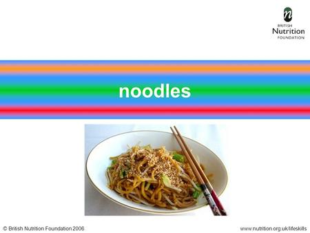 © British Nutrition Foundation 2006www.nutrition.org.uk/lifeskills noodles.