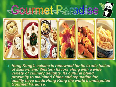  Hong Kong's cuisine is renowned for its exotic fusion of Eastern and Western flavors along with a wide variety of culinary delights. Its cultural blend,