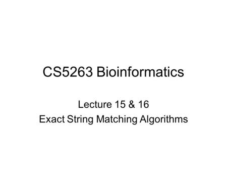 CS5263 Bioinformatics Lecture 15 & 16 Exact String Matching Algorithms.
