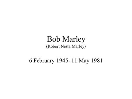 Bob Marley (Robert Nesta Marley) 6 February 1945- 11 May 1981.
